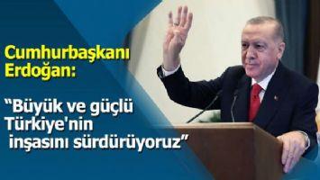Cumhurbaşkanı Erdoğan: 'Büyük ve güçlü Türkiye'nin inşasını sürdürüyoruz'